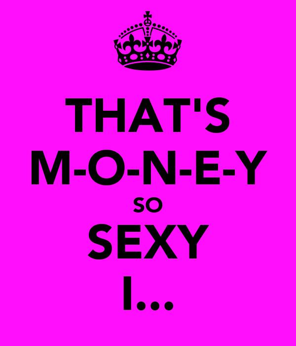 THAT'S M-O-N-E-Y SO SEXY I...