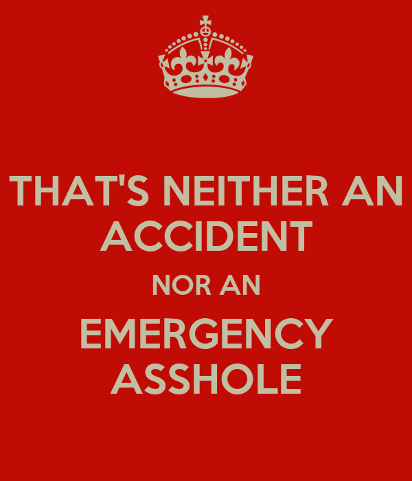 THAT'S NEITHER AN ACCIDENT NOR AN EMERGENCY ASSHOLE