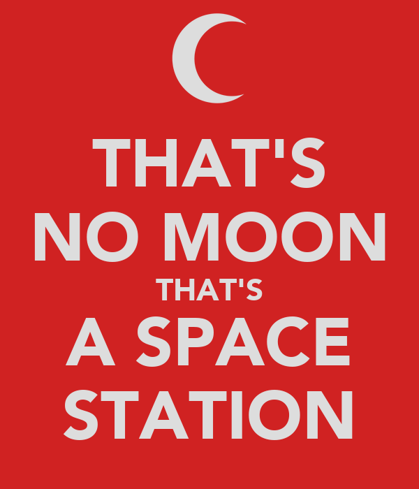 THAT'S NO MOON THAT'S A SPACE STATION
