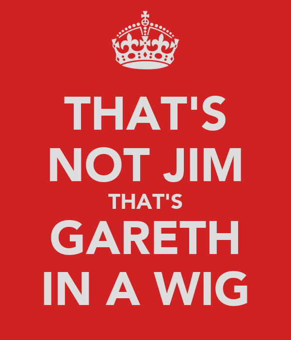 THAT'S NOT JIM THAT'S GARETH IN A WIG
