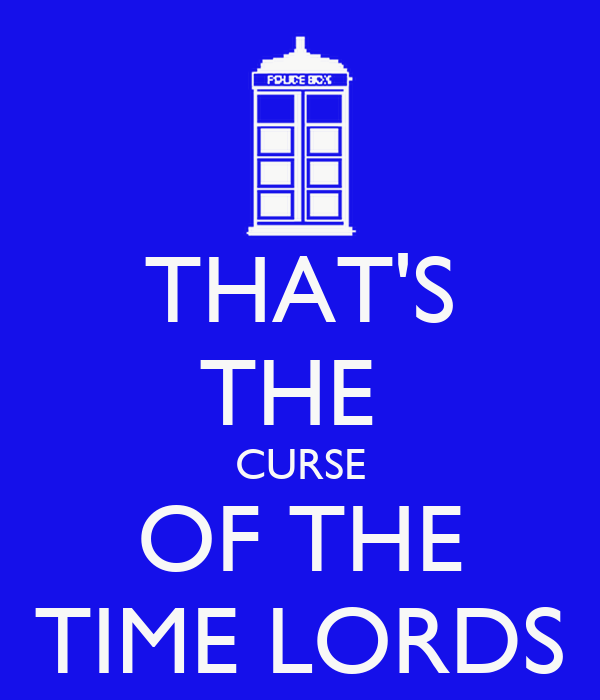 THAT'S THE  CURSE OF THE TIME LORDS