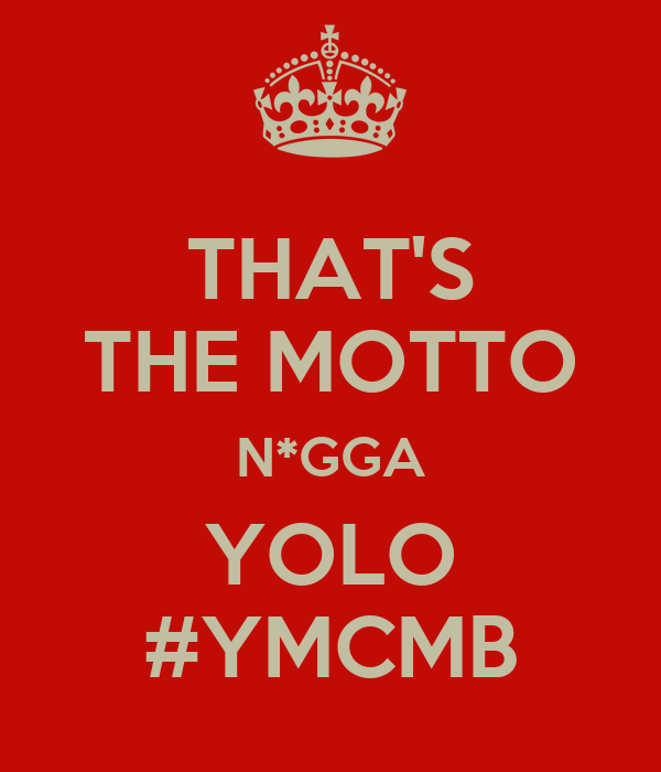 THAT'S THE MOTTO N*GGA YOLO #YMCMB