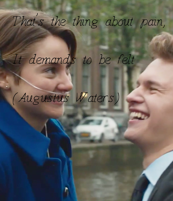 That's the thing about pain,  It demands to be felt  (Augustus Waters)