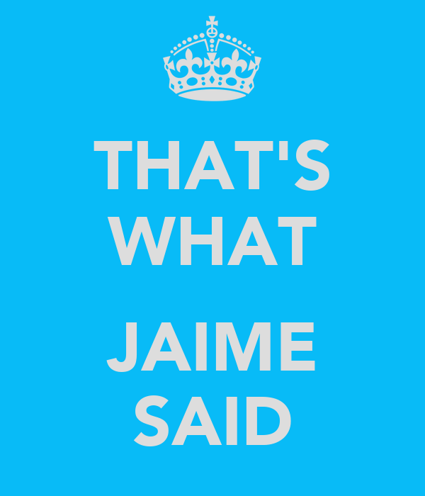 THAT'S WHAT  JAIME SAID