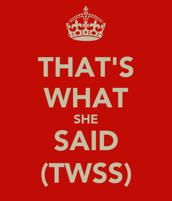 THAT'S WHAT SHE SAID (TWSS)