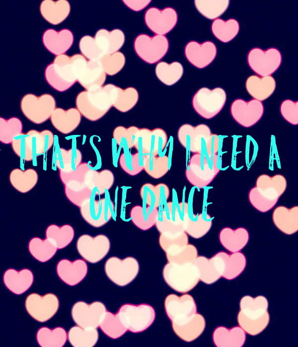 That's why I need a  one dance