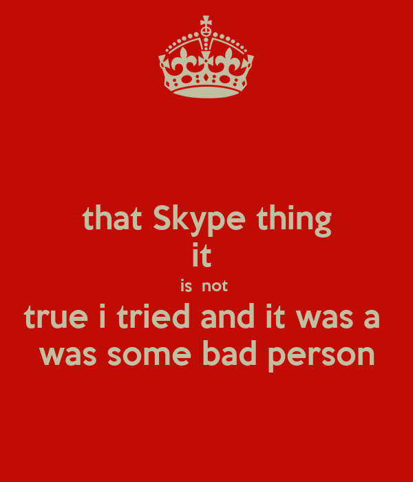 that Skype thing it  is  not  true i tried and it was a  was some bad person