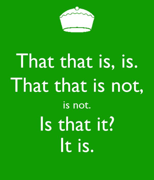 That that is, is. That that is not, is not. Is that it? It is.