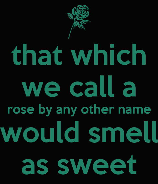 that which we call a rose by any other name would smell as sweet