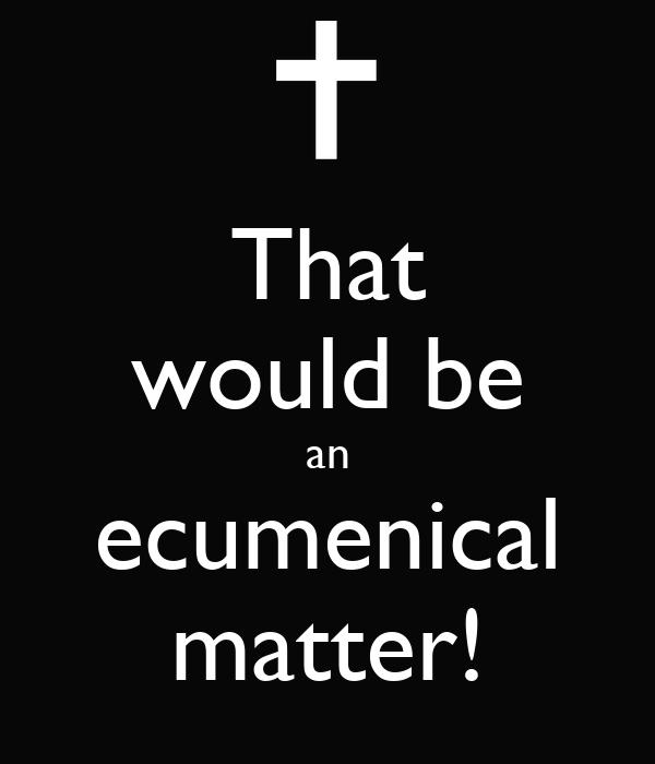 That would be an ecumenical matter!