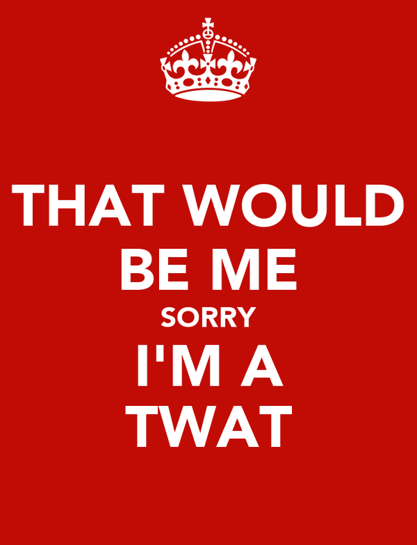 THAT WOULD BE ME SORRY I'M A TWAT