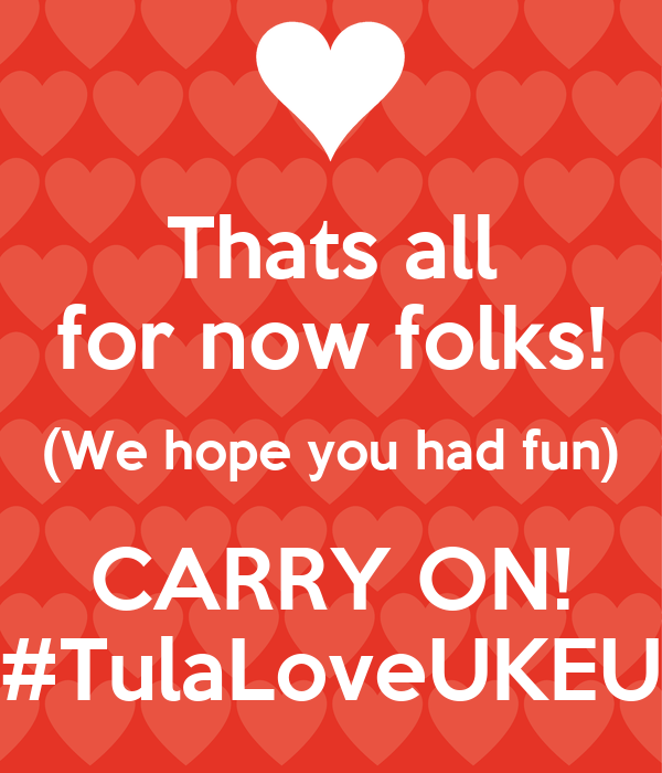 Thats all for now folks! (We hope you had fun) CARRY ON! #TulaLoveUKEU