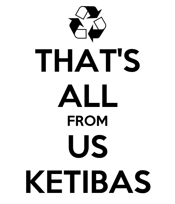 THAT'S ALL FROM US KETIBAS