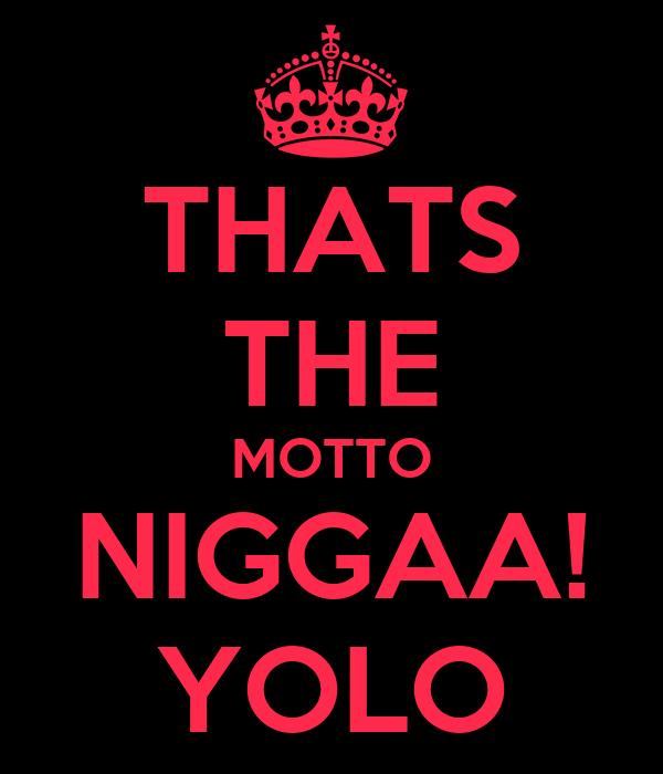 THATS THE MOTTO NIGGAA! YOLO