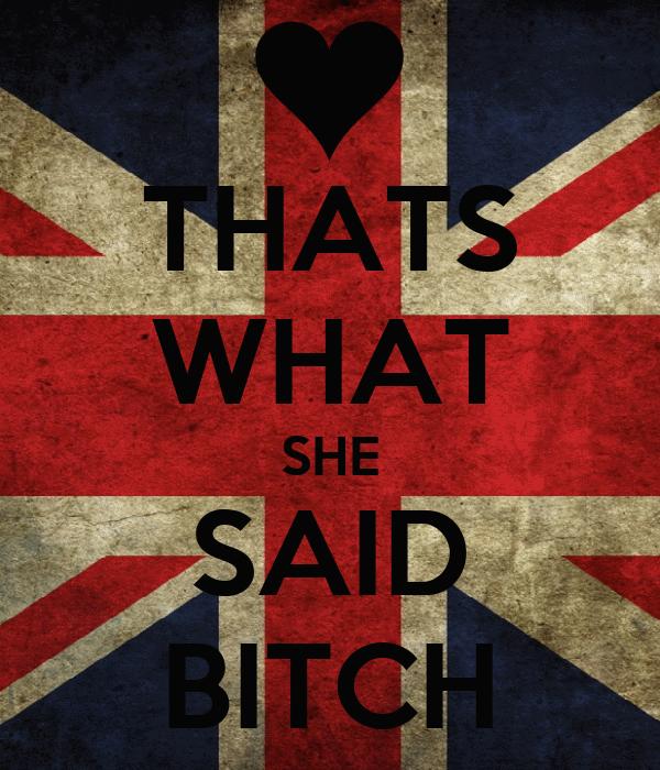 THATS WHAT SHE SAID BITCH