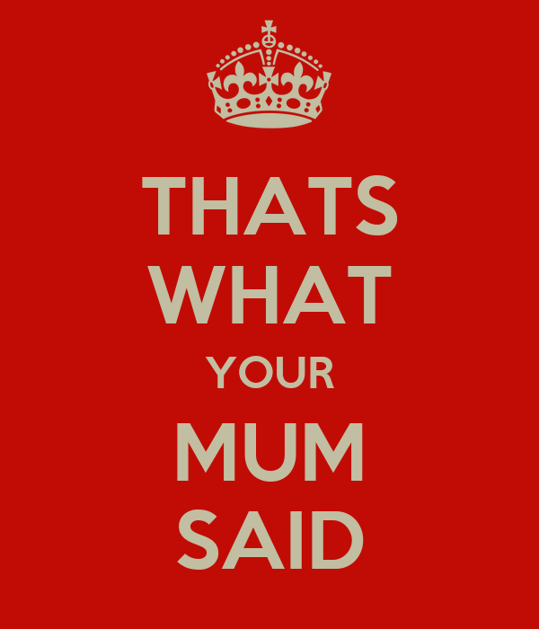 THATS WHAT YOUR MUM SAID
