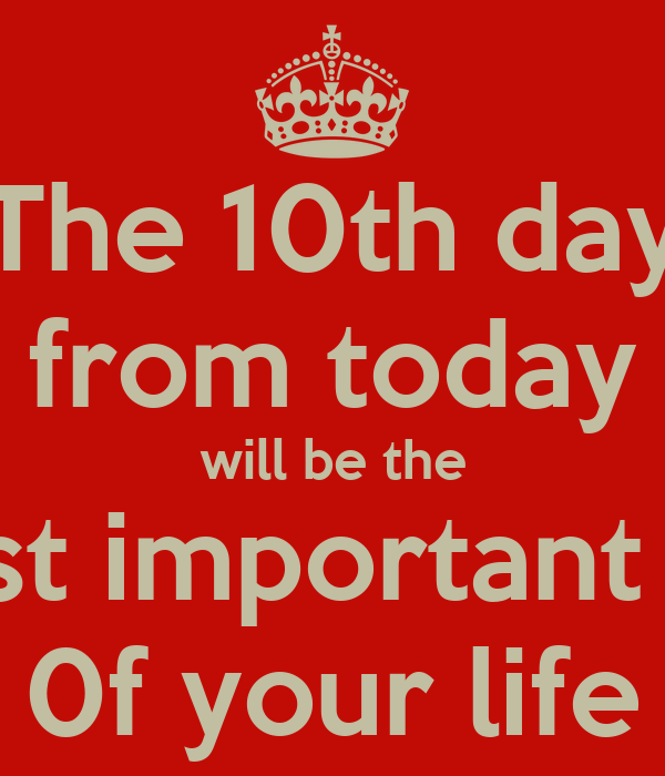 The 10th day from today will be the most important day 0f your life