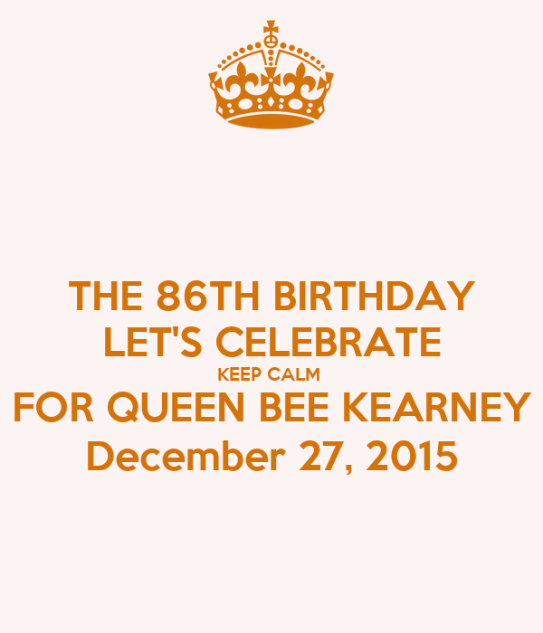 THE 86TH BIRTHDAY LET'S CELEBRATE KEEP CALM  FOR QUEEN BEE KEARNEY December 27, 2015