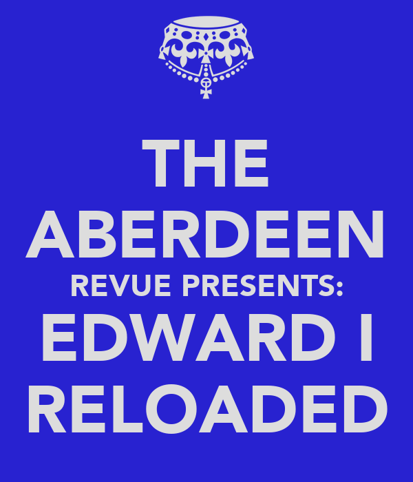 THE ABERDEEN REVUE PRESENTS: EDWARD I RELOADED
