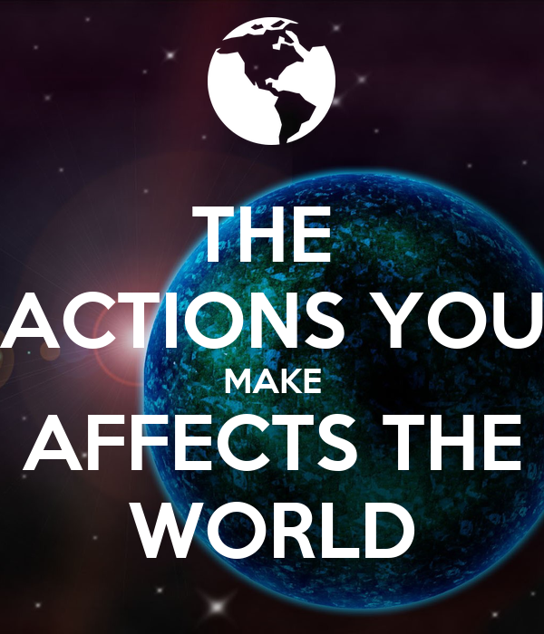 THE  ACTIONS YOU MAKE AFFECTS THE WORLD
