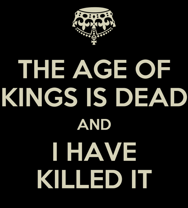THE AGE OF KINGS IS DEAD AND I HAVE KILLED IT