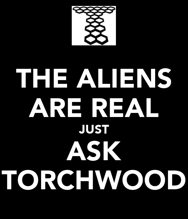 THE ALIENS ARE REAL JUST ASK TORCHWOOD