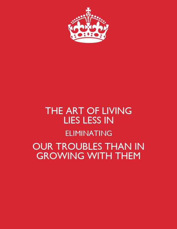 THE ART OF LIVING LIES LESS IN ELIMINATING OUR TROUBLES THAN IN GROWING WITH THEM
