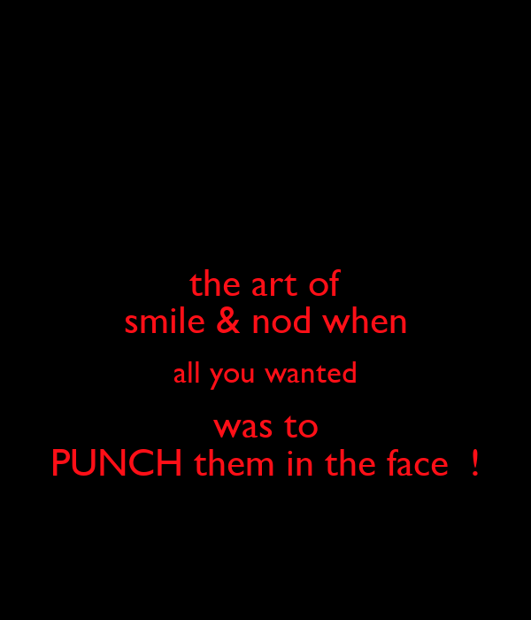 the art of smile & nod when all you wanted was to PUNCH them in the face  !