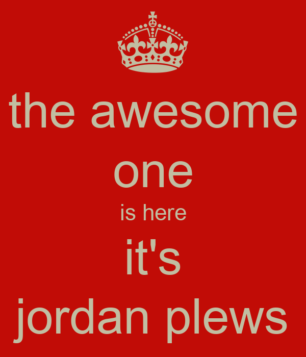 the awesome one is here it's jordan plews