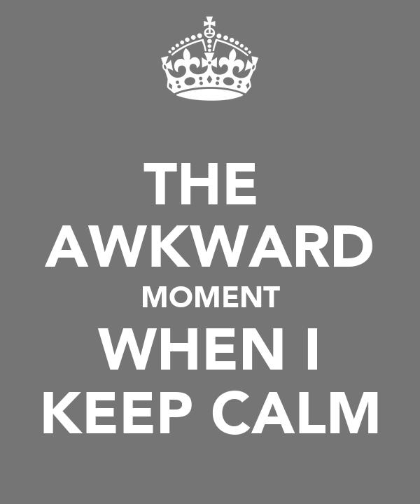 THE  AWKWARD MOMENT WHEN I KEEP CALM