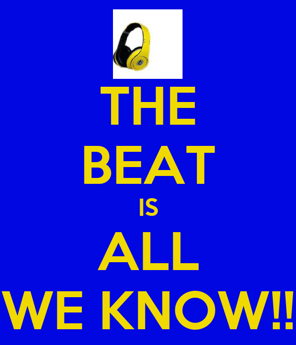 THE BEAT IS ALL WE KNOW!!