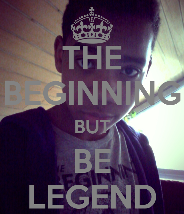 THE BEGINNING BUT BE LEGEND