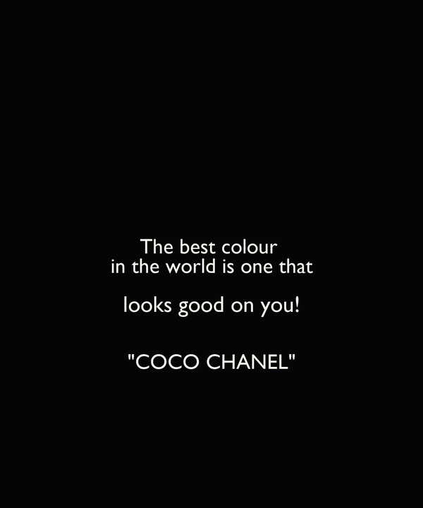 "The best colour  in the world is one that looks good on you!  ""COCO CHANEL"""