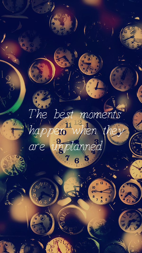 The best moments     happen when they     are unplanned