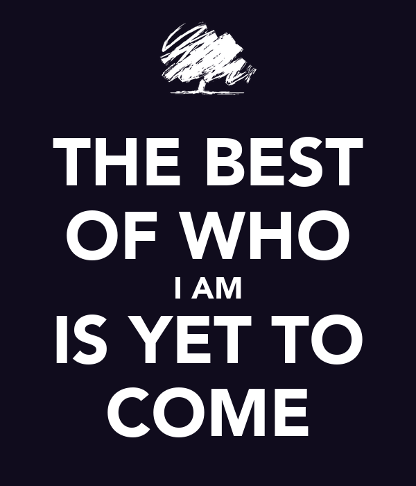 THE BEST OF WHO I AM IS YET TO COME