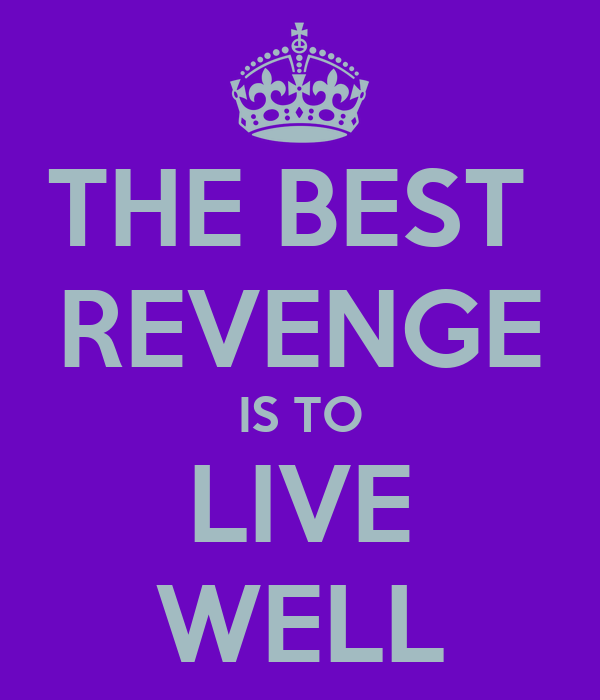 THE BEST  REVENGE IS TO LIVE WELL