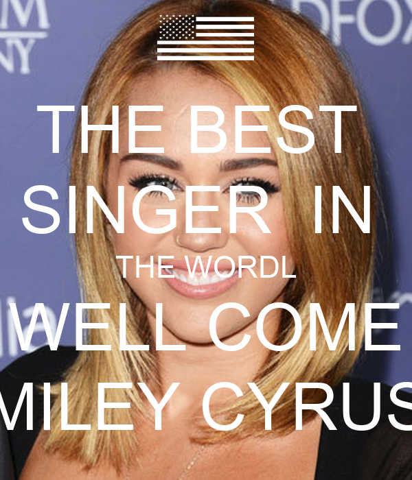 THE BEST  SINGER  IN  THE WORDL WELL COME MILEY CYRUS