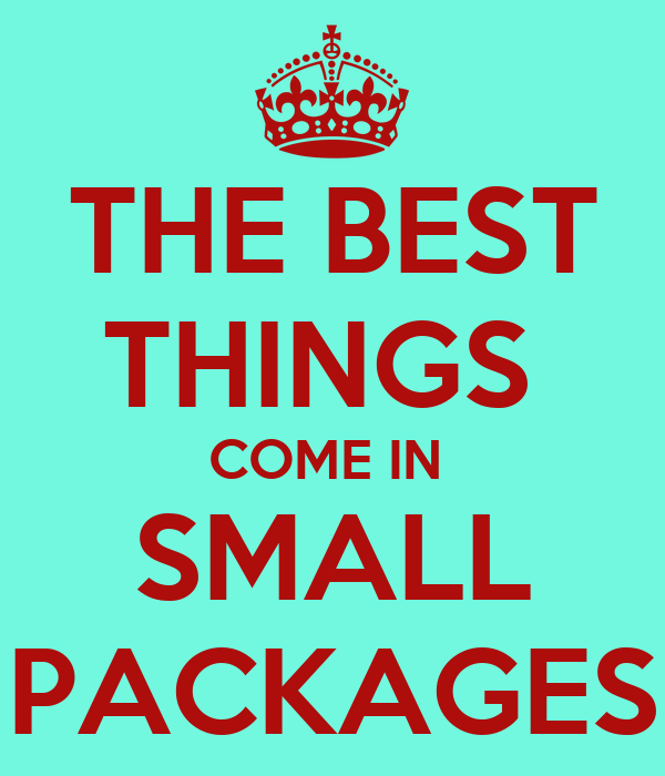 THE BEST THINGS  COME IN  SMALL PACKAGES