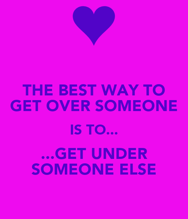 THE BEST WAY TO GET OVER SOMEONE IS TO... ...GET UNDER SOMEONE ELSE