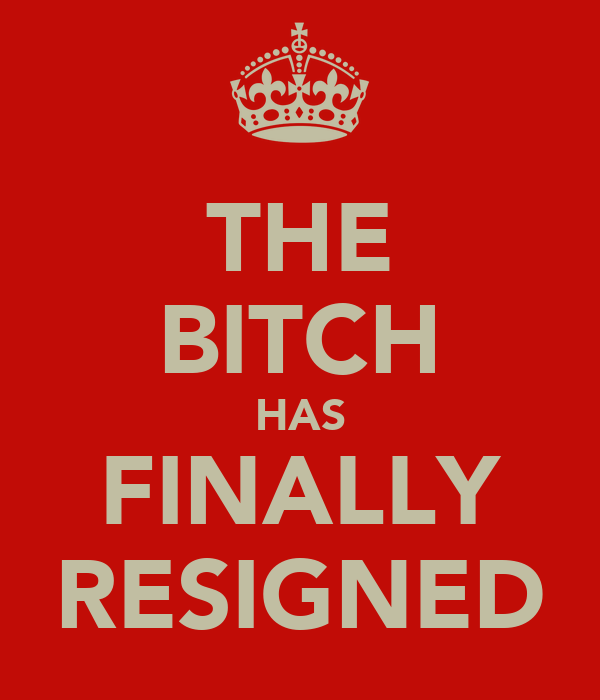 THE BITCH HAS FINALLY RESIGNED