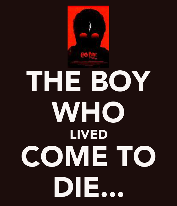 THE BOY WHO LIVED COME TO DIE...