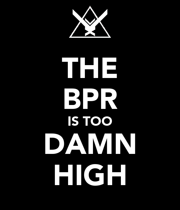 THE BPR IS TOO DAMN HIGH