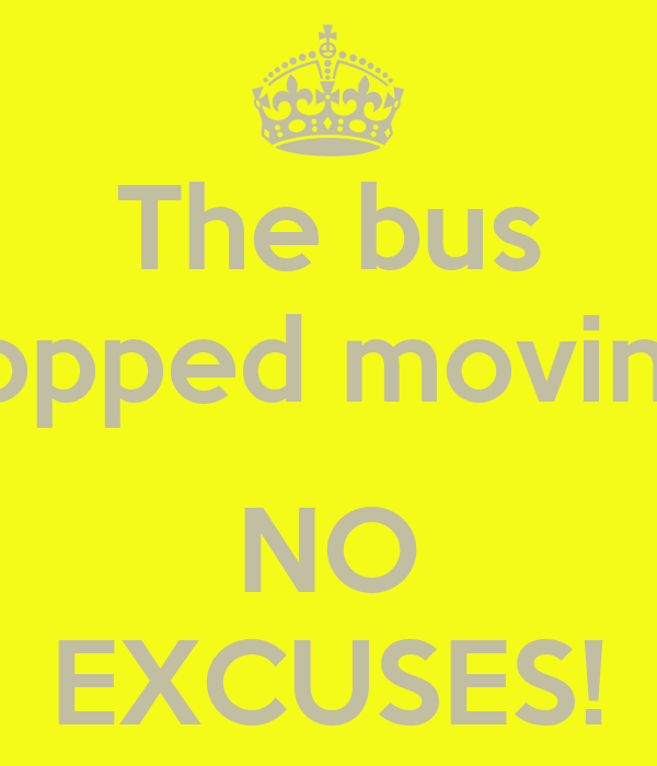 The bus stopped moving?  NO EXCUSES!