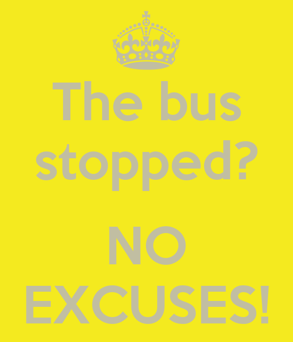 The bus stopped?  NO EXCUSES!