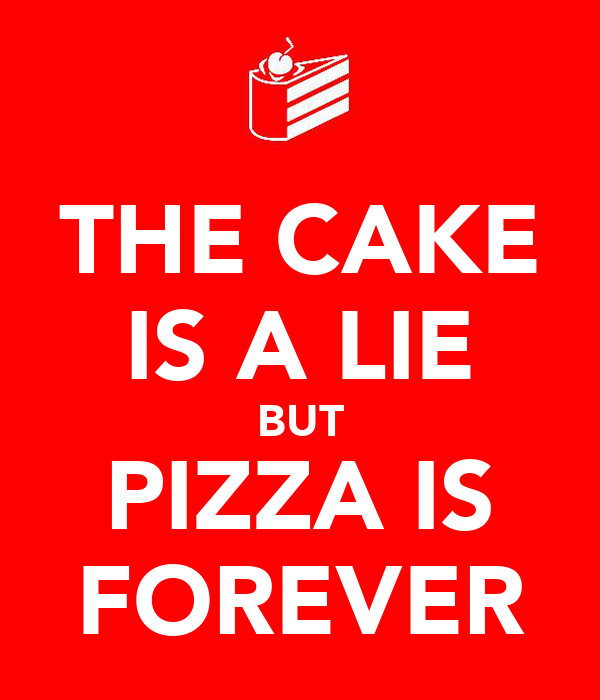 THE CAKE IS A LIE BUT PIZZA IS FOREVER