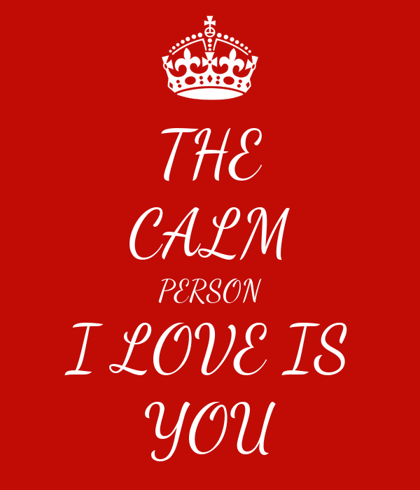 THE CALM PERSON I LOVE IS YOU