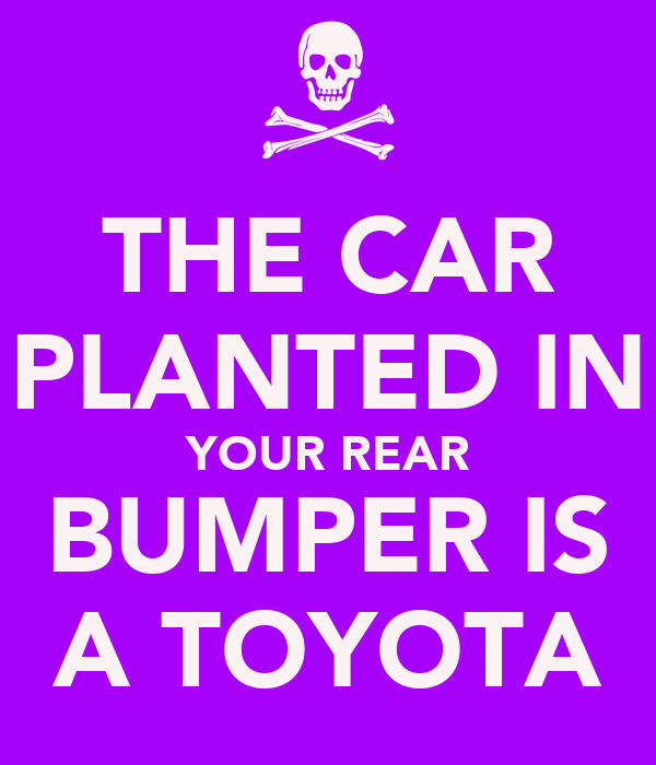 THE CAR PLANTED IN YOUR REAR BUMPER IS A TOYOTA
