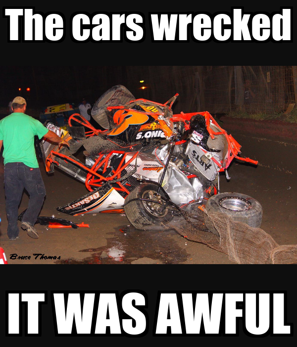The cars wrecked IT WAS AWFUL