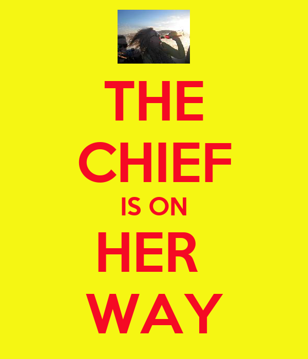 THE CHIEF IS ON HER  WAY