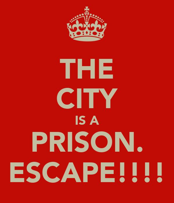 THE CITY IS A PRISON. ESCAPE!!!!